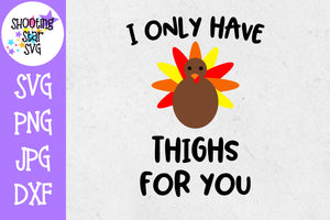 I Only Have Thighs for You SVG - Turkey SVG - Thanksgiving