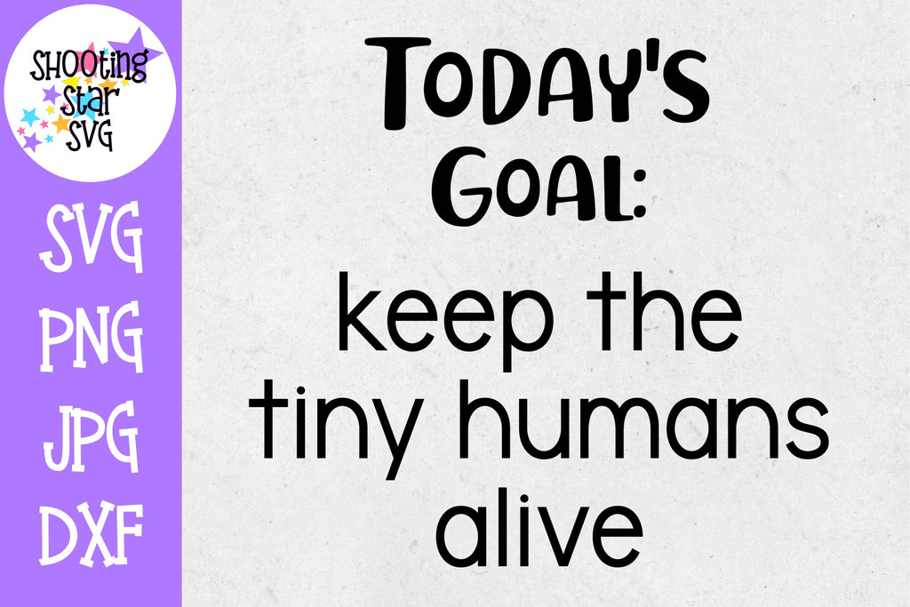 Today's goal keep the tiny humans alive  - popular svg - momlife - funny mom shirt