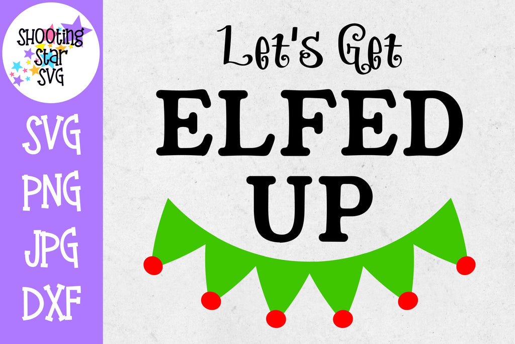 Let's Get Elfed Up - Funny Christmas SVG - Christmas SVG