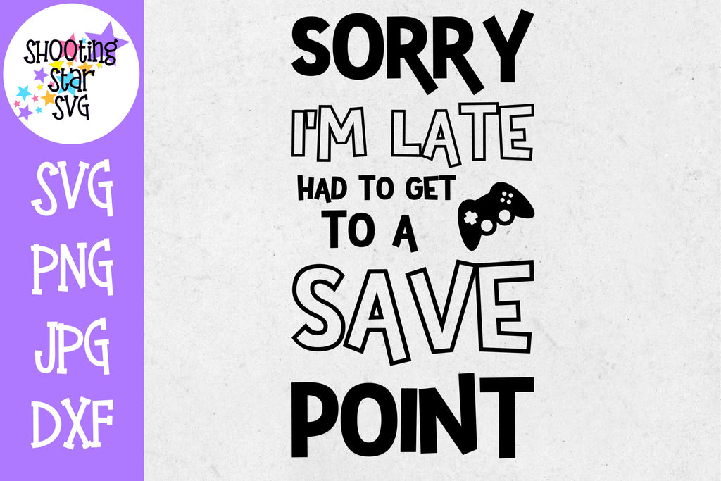 Sorry I'm Late Save Point SVG - Video Gamer SVG - Nerdy SVG