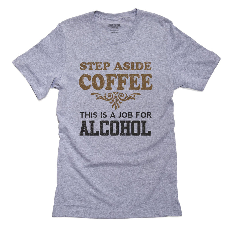 Step Aside Coffee This Job for Alcohol T-Shirt, Framed Print, Pillow, Golf Towel