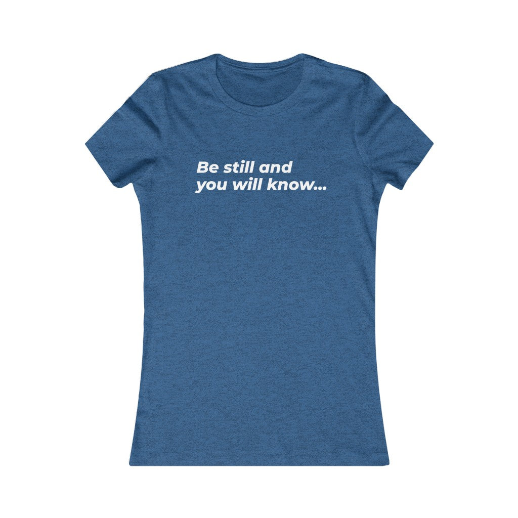 Be Still And You Will Know... Women's Favorite Tee - DARK COLORS