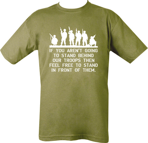 "olive t-shirt with white print silhouette of 6 soldiers on top half. Underneath are the words "" if you aren't going to stand behind our troops please feel free to stand in front of them"""