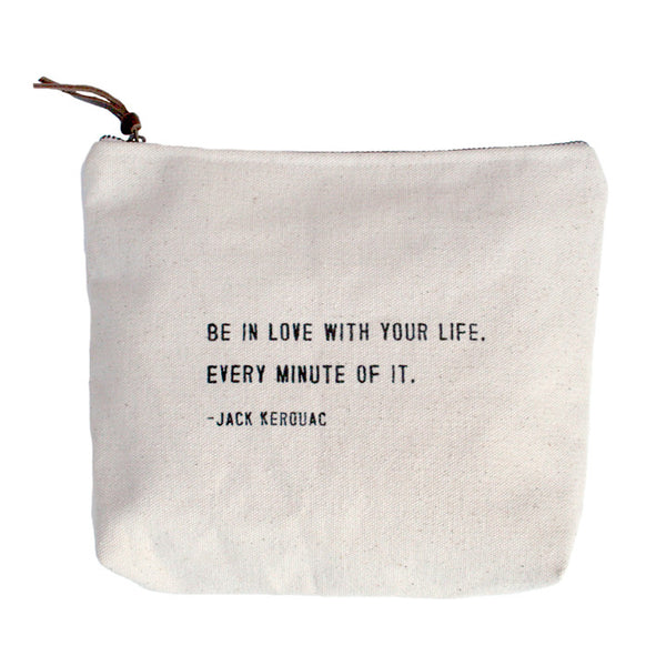 Canvas Zip Bag - Sugarboo Designs - Be in love with your life. Every minute of it. Jack Kerouac