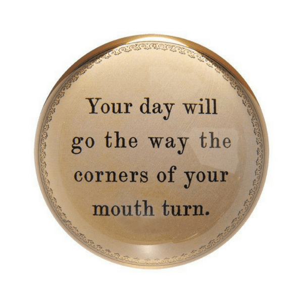 Your Day will go the way the corners of your mouth turn - Sugarboo and Co Paperweight