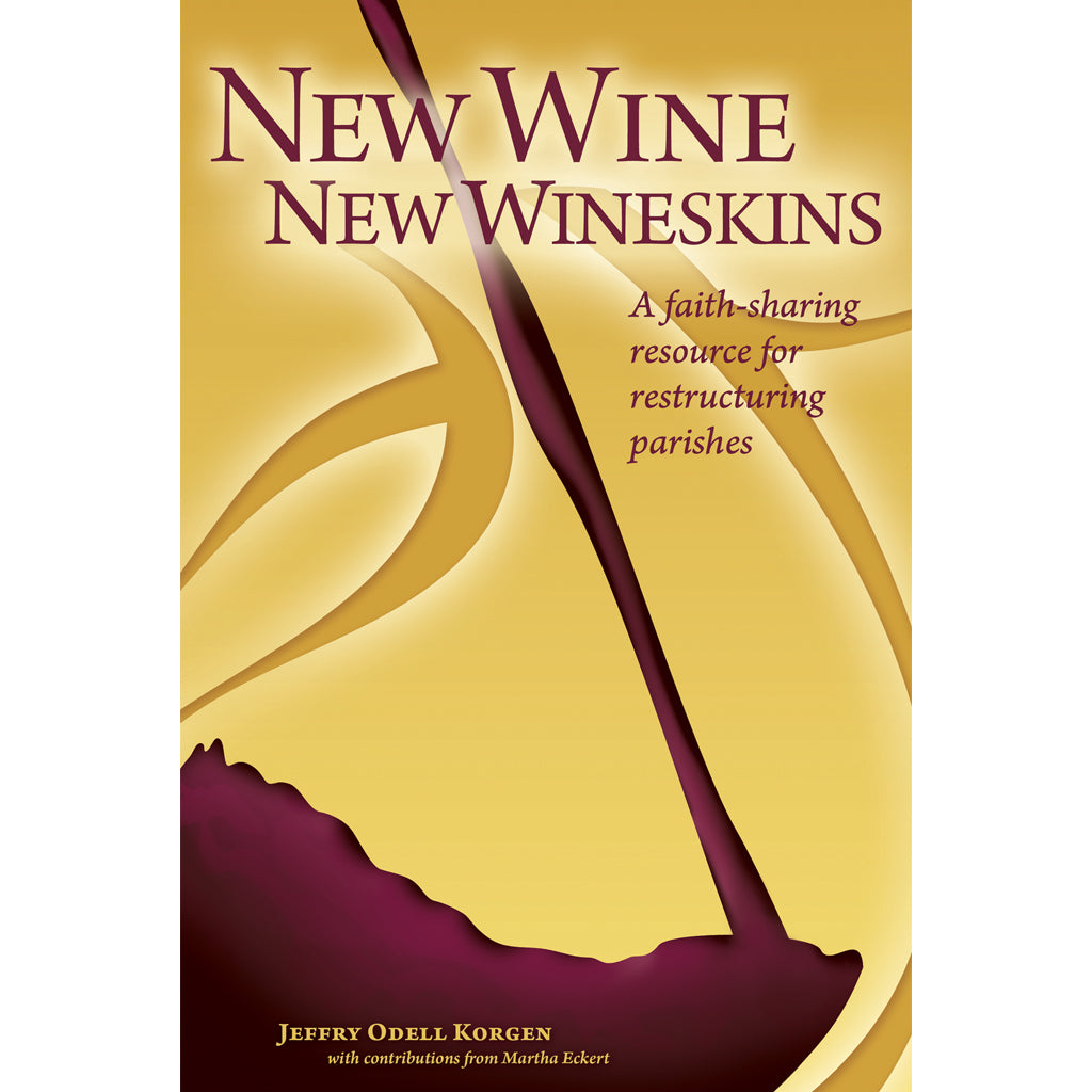 New Wine, New Wineskins: A Faith-Sharing Resource For Restructuring Parishes