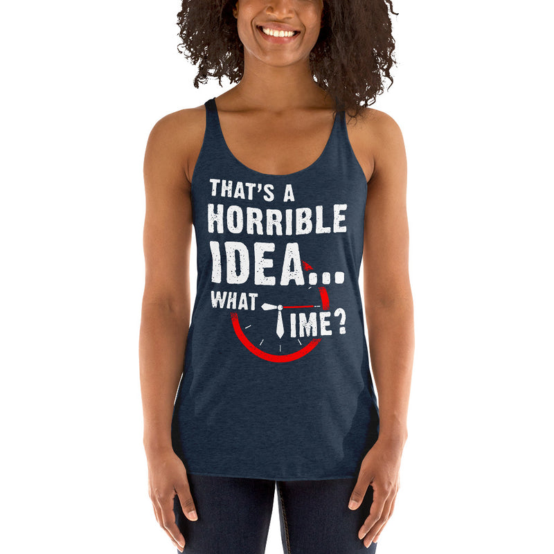 That's a Horrible Idea...What time? Racerback Tank