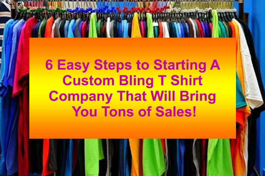 6 Easy Steps to Starting A Custom Bling T Shirt Company That Will Catapult Your Business To The Top
