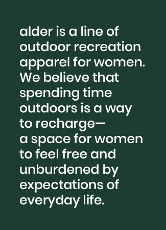 image text: alder is a line of outdoor recreationapparel for women.We believe thatspending time outdoors is a wayto recharge—a space for womento feel free and unburdened by expectations of everyday life.