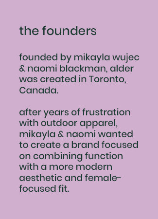 image text: the founders: founded by mikayla wujec & naomi blackman, alder was created in Toronto, Canada.  after years of frustration with outdoor apparel, mikayla & naomi wanted to create a brand focused on combining function with a more modern aesthetic and female-focused fit.