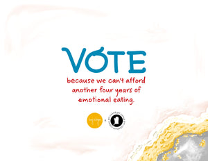VOTE because we can't afford another four years of emotional eating – Printable!