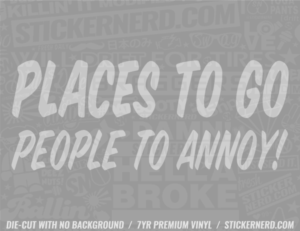 Places To Go People To Annoy Sticker - Window Decal - STICKERNERD.COM