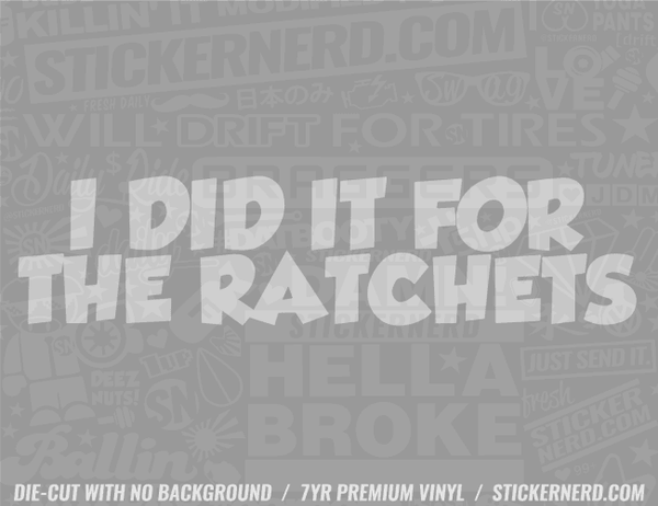 I Did It For The Ratchets Sticker - Window Decal - STICKERNERD.COM