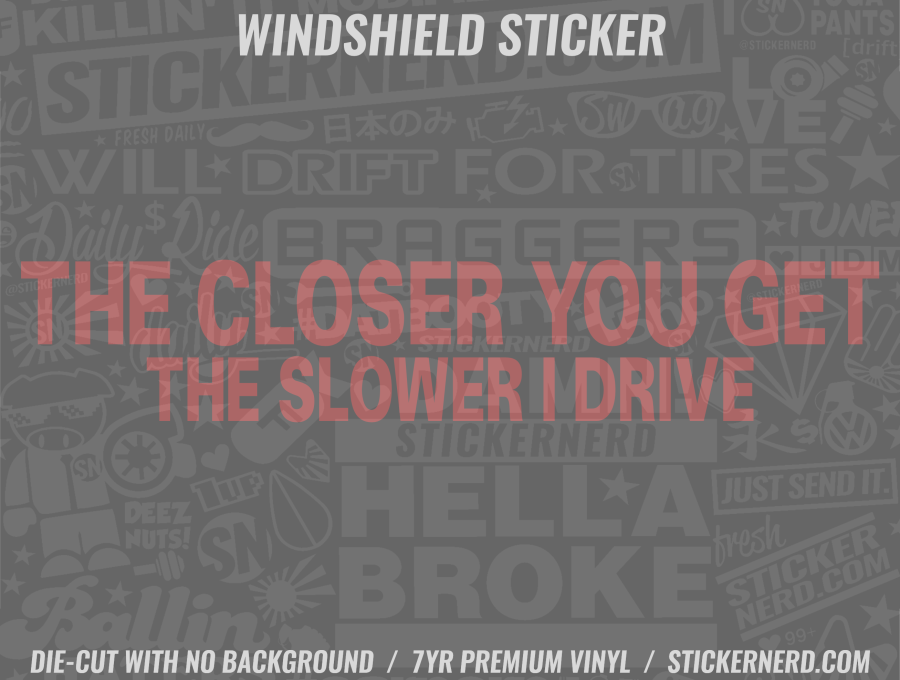 The Closer You Get The Slower I Drive Windshield Sticker - Window Decal - STICKERNERD.COM
