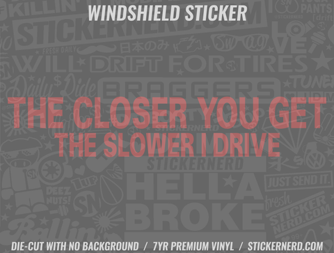 The Closer You Get The Slower I Drive Windshield Sticker