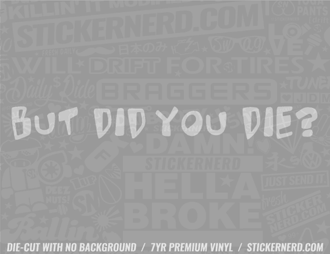 But Did You Die? Sticker - Window Decal - STICKERNERD.COM