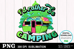 I'd Rather be Camping - Camping Sublimation PNG