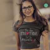 Be The Solution Not The Pollution Crop Tee