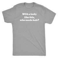 With a Body Like this Who Needs Hair? - T-Shirt
