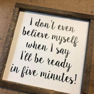 I Don't Even Believe Myself When I Say I'll Be Ready In Five Minutes Sign