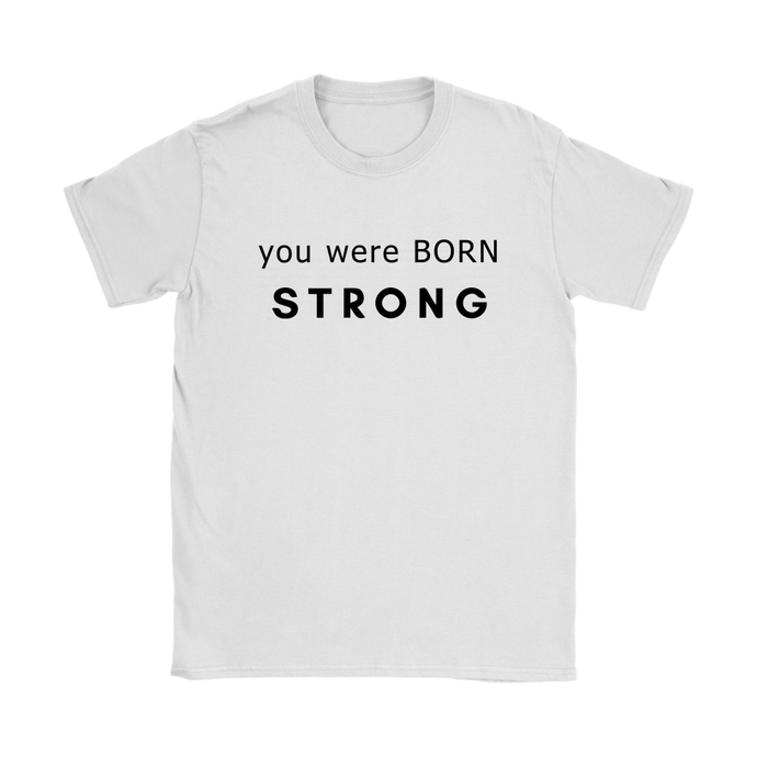 You Were Born Strong Womens T Shirt - 3 Colors