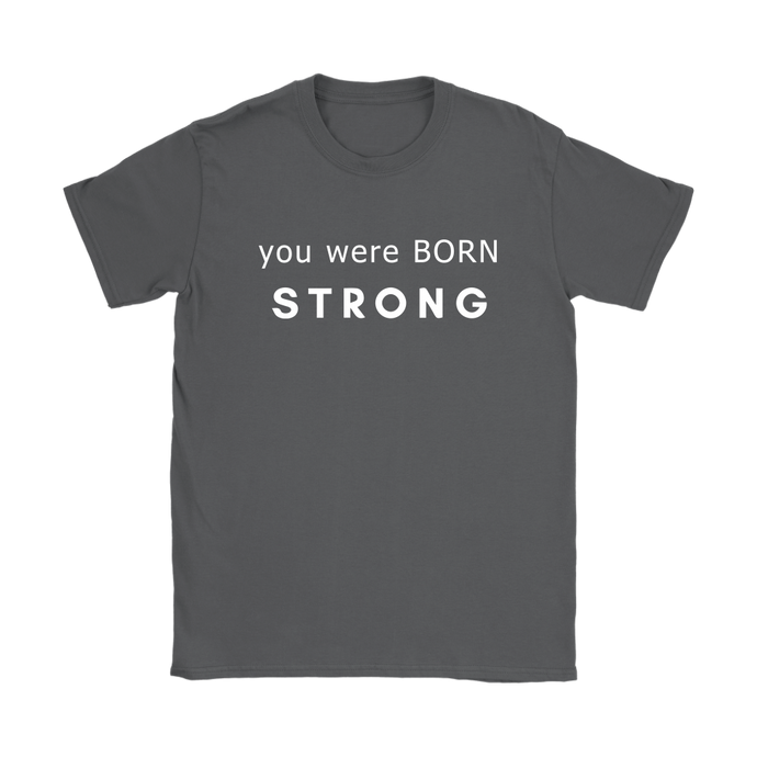 You Were Born Strong Womens T Shirt - 8 Colors