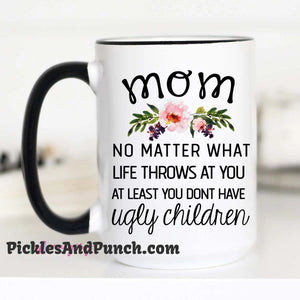 Mom No Matter Life Throws At You At Least You Don't Have Ugly Children mug
