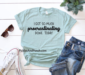 I got so much procrastinating done today putting things off procrastinator procrastination tee tshirt t-shirt