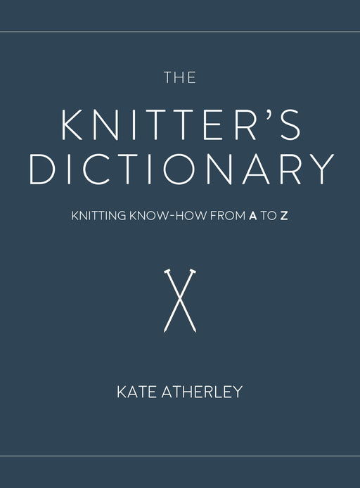 The Knitter's Dictionary: Knitting Know-How from A to Z by Kate Atherley - The Village Haberdashery