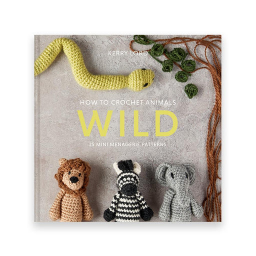 How to Crochet: Wild Mini Menagerie by Kerry Lord - The Village Haberdashery