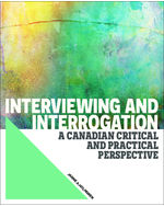Interviewing and Interrogation: A Canadian Critical and Practical Perspective