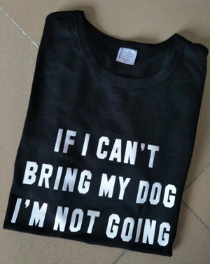 IF I CAN'T BRING MY DOG I'M NOT GOING Crew Neck Casual T-Shirt
