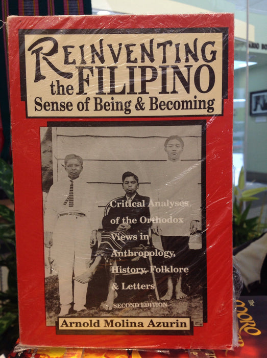 Reinventing the Filipino Sense of Being & Becoming: Critical Analyses of the Orthodox Views in Anthropology, History, Folklore & Letter