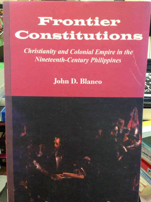 Frontier Constitutions: Christianity and Colonial Empire in the Nineteenth Century Philippines