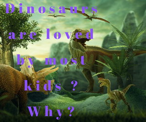 Dinosaurs are loved by most kids ? Why?