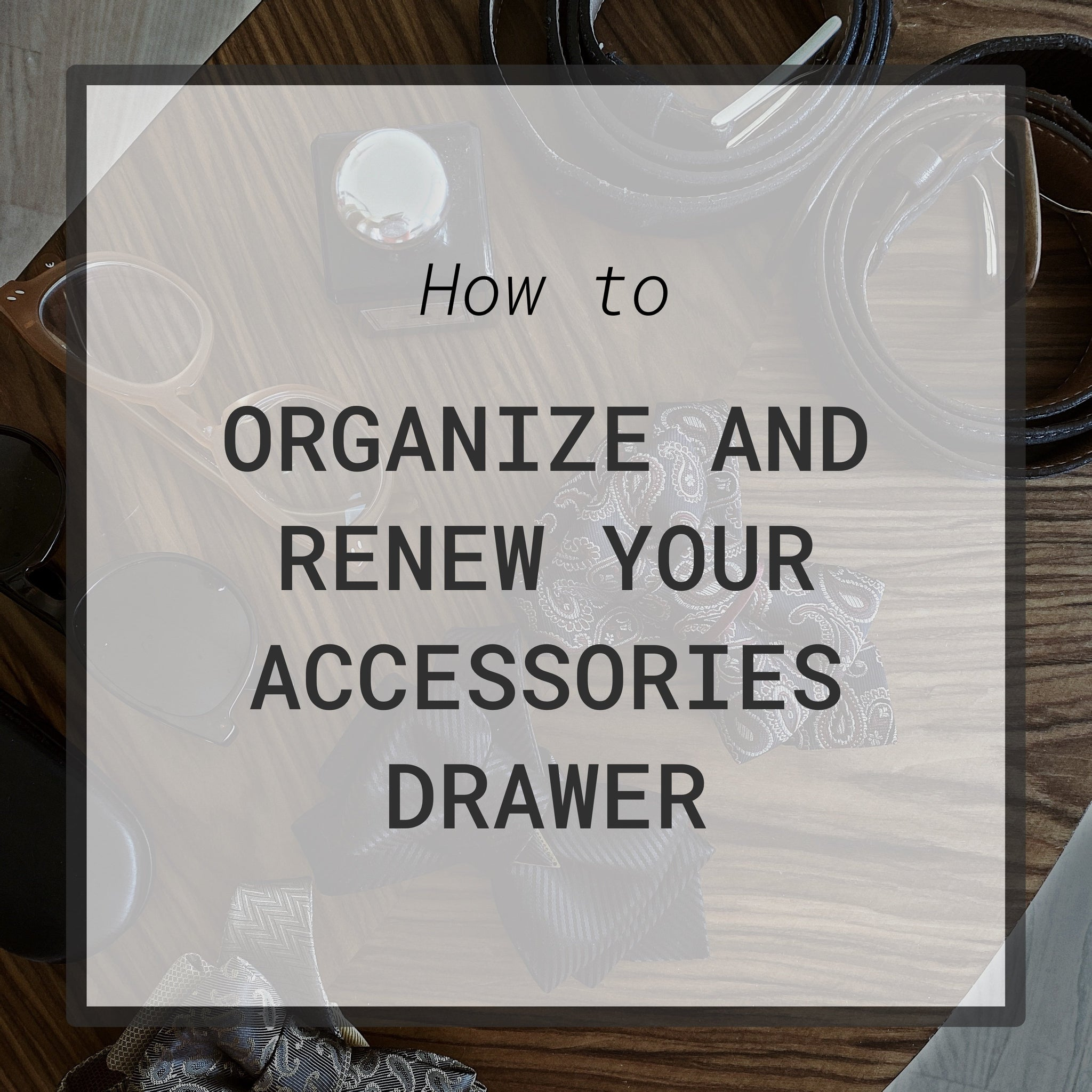 How to organize and renew your accessories drawer?