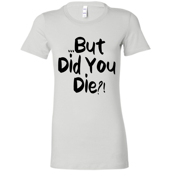 But Did You Die?! Ladies' Favorite T-Shirt