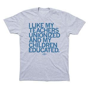 I LIKE MY TEACHERS UNIONIZED AND MY CHILDREN EDUCATED T-SHIRT