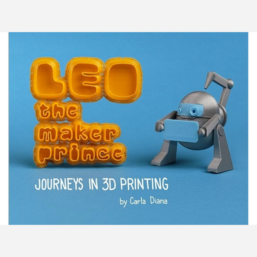 LEO the Maker Prince - Journeys in 3D Printing by Carla Diana