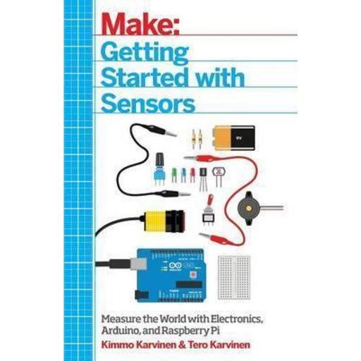 Getting Started with Sensors : Measure the World with Electronics, Arduino, and Raspberry Pi