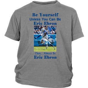 BE YOURSELF UNLESS YOU CAN BE ERIC EBRON THEN ALWAYS BE ERIC EBRON SHIRT