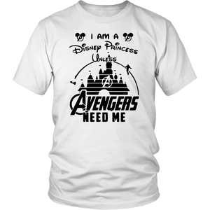 I AM DISNEY PRINCESS UNLESS AVENGERS NEED ME SHIRT