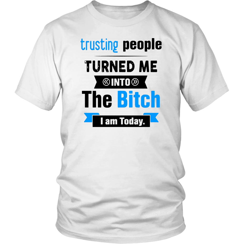 Trusting People Turned Me Into The Bitch I Am Today Shirt