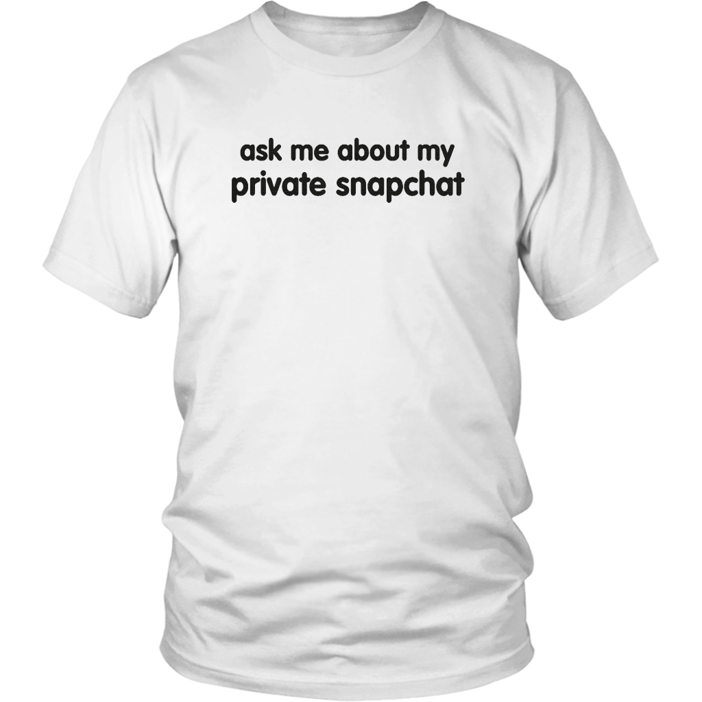 ASK ME ABOUT MY PRIVATE SNAPCHAT SHIRT