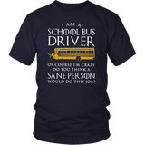 I AM A SCHOOL BUS DRIVER - OF COURSE IM CRAZY - DO YOU THINK A SANE PERSON WOULD DO THIS JOB SHIRT