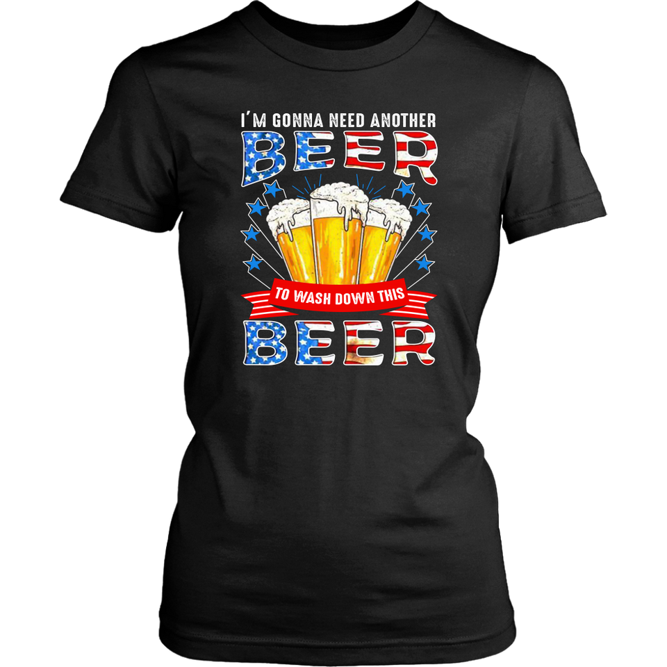 I'm Gonna Need Another Beer To Wash Down This Beer 4th Of July shirt