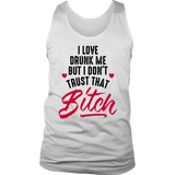 I LOVE DRUNK ME BUT I DON'T TRUST THAT BITCH SHIRT