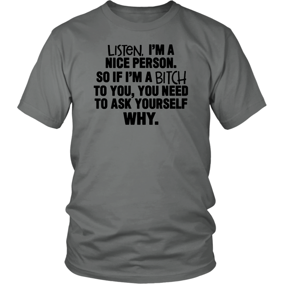 Listen I'm nice person soif I'm a bitch to you you need to ask yourself why  t shirt