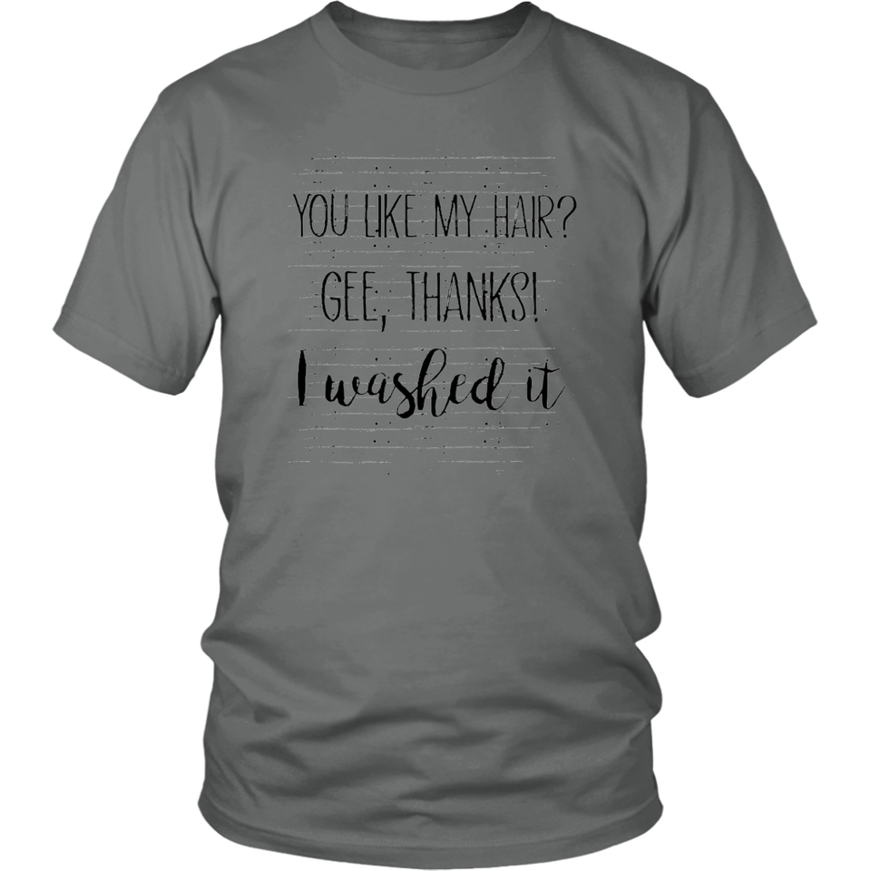 You Like My Hair - Gee - Thanks - I Washed It Shirt