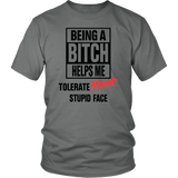 BEING A BITCH HELPS ME TOLERATE YOUR STUPID FACE SHIRT